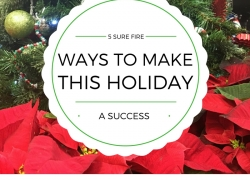 5 Sure Fire Ways to Make this Holiday a Success