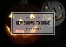 Top 6 New Shows to Binge in October