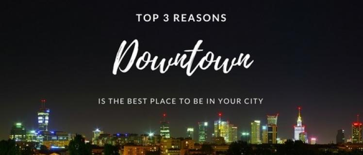 Top 3 Reasons Downtown is the Best Place to be in Your City